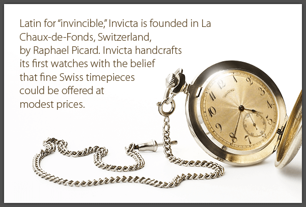 Latin for 'invincible', Invicta is founded in La Chaux-de-Fonds, Switzerland, by Raphael Picard. Invicta handcrafts its first watches with the belief that fine Swiss timepieces could be offered at modest prices.