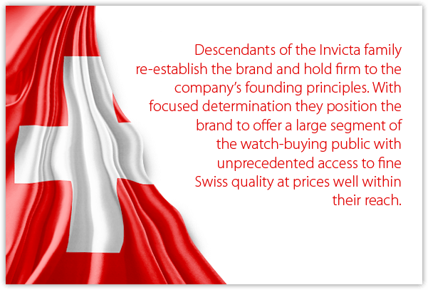 Descendants of the Invicta family re-establish the brand and hold firm to the company's founding principles. With focused determination they position the brand to offer a large segment of the watch-buying public with unprecedented access to fine Swiss quality at prices well within their reach.