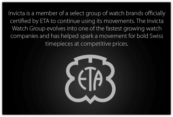 Invicta is a member of a select group of watch brands officially certified by ETA to continue using its movements. The Invicta Watch Group evolves into one of the fastest growing watch companies and has helped spark a movement for bold Swiss timepieces at competitive prices.