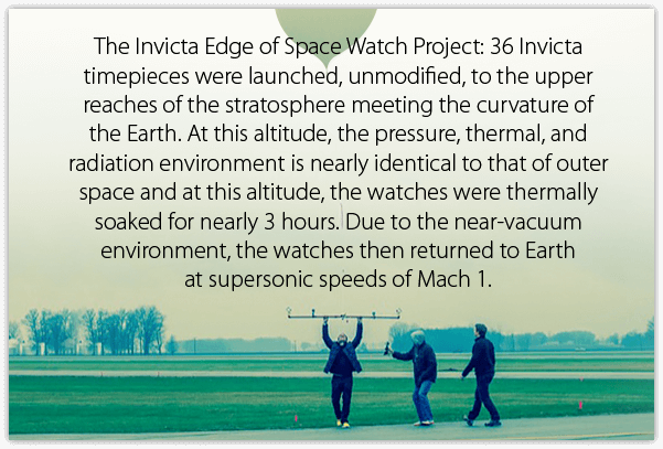 The Invicta Edge of Space Watch Project: 36 Invicta timepieces were launched, unmodified, to the upper reaches of the stratosphere meeting the curvature of the Earth. At this altitude, the pressure, thermal, and radiation environment is nearly identical to that of outer space and at this altitude, the watches were thermally soaked for nearly 3 hours. Due to the near-vacuum environment, the watches then returned to Earth at supersonic speeds of Mach 1.