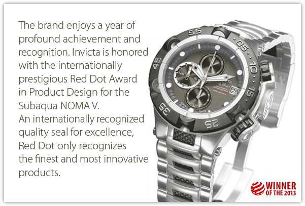 The brand enjoys a year of profound achievement and recognition. Invicta is honored with the internationally prestigious Red Dot Award in Product Design for the Subaqua NOMA V. An internationally recognized quality seal for excellence, Red Dot only recognizes the finest and most innovative products.