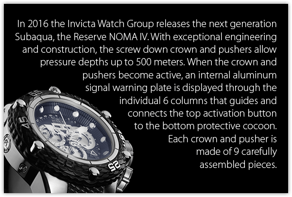 In 2016 the Invicta Watch Group releases the next generation Subaqua, the Reserve NOMA IV. With exceptional engineering and construction, the screw down crown and pushers allow pressure depths up to 500 meters. When the crown and pushers become active, an internal aluminum signal warning plate is displayed through the individual 6 columns that guides and connects the top activation button to the bottom protective cocoon. Each crown and pusher is made of 9 carefully assembled pieces.